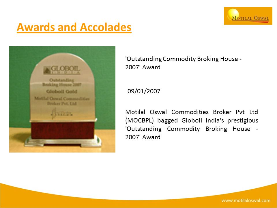 Awards and Accolades Outstanding Commodity Broking House - 2007 Award 09/01/2007 Motilal Oswal Commodities Broker Pvt Ltd (MOCBPL) bagged Globoil India s prestigious Outstanding Commodity Broking House - 2007 Award