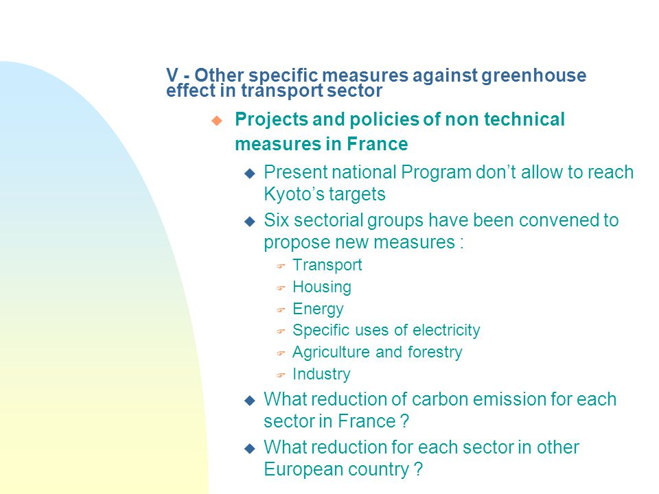 V - Other specific measures against greenhouse effect in transport sector u Projects and policies of non technical measures in France u Present national Program don't allow to reach Kyoto's targets u Six sectorial groups have been convened to propose new measures : F Transport F Housing F Energy F Specific uses of electricity F Agriculture and forestry F Industry u What reduction of carbon emission for each sector in France .