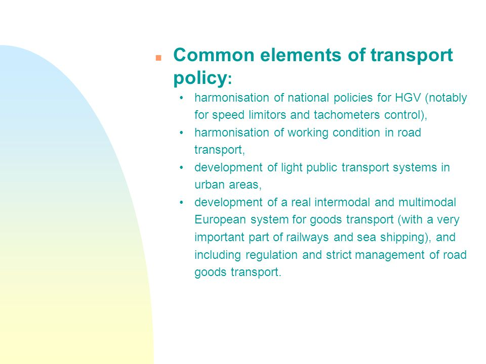n Common elements of transport policy : harmonisation of national policies for HGV (notably for speed limitors and tachometers control), harmonisation of working condition in road transport, development of light public transport systems in urban areas, development of a real intermodal and multimodal European system for goods transport (with a very important part of railways and sea shipping), and including regulation and strict management of road goods transport.