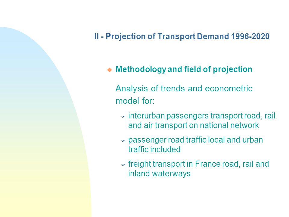 II - Projection of Transport Demand 1996-2020 u Methodology and field of projection Analysis of trends and econometric model for: F interurban passengers transport road, rail and air transport on national network F passenger road traffic local and urban traffic included F freight transport in France road, rail and inland waterways