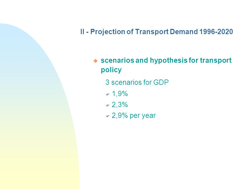 II - Projection of Transport Demand 1996-2020 u scenarios and hypothesis for transport policy 3 scenarios for GDP F 1,9% F 2,3% F 2,9% per year