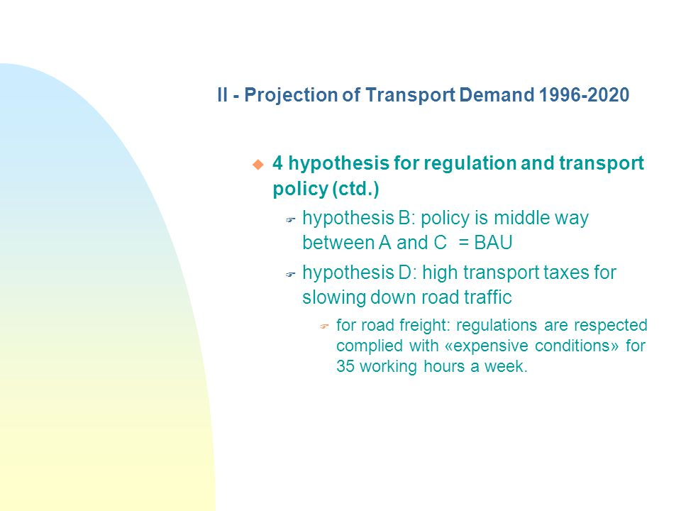 II - Projection of Transport Demand 1996-2020 u 4 hypothesis for regulation and transport policy (ctd.) F hypothesis B: policy is middle way between A