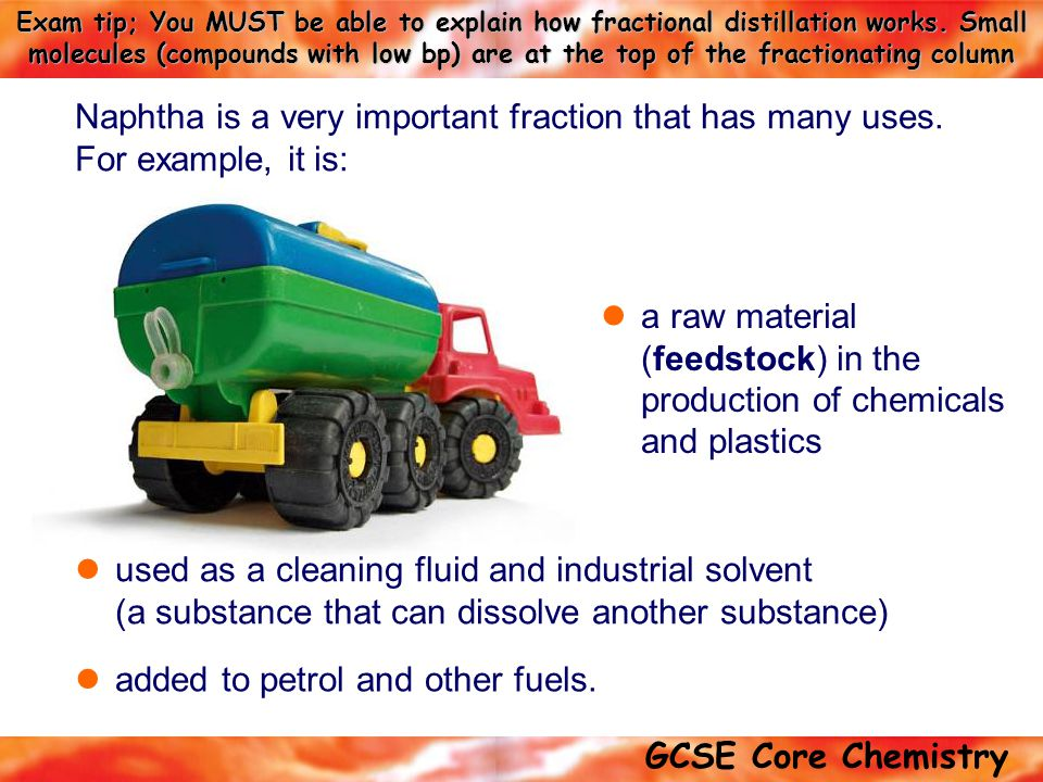 GCSE Core Chemistry Exam tip; You MUST be able to explain how fractional distillation works. Small molecules (compounds with low bp) are at the top of