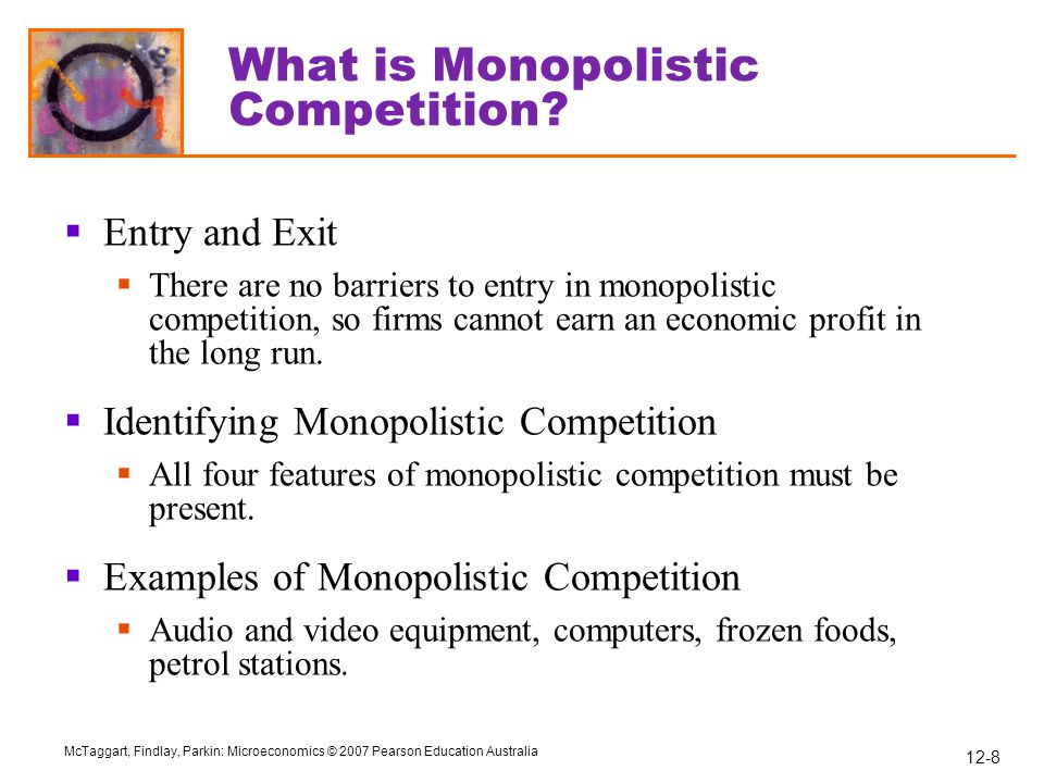 12-9 McTaggart, Findlay, Parkin: Microeconomics © 2007 Pearson Education Australia What is Monopolistic Competition.