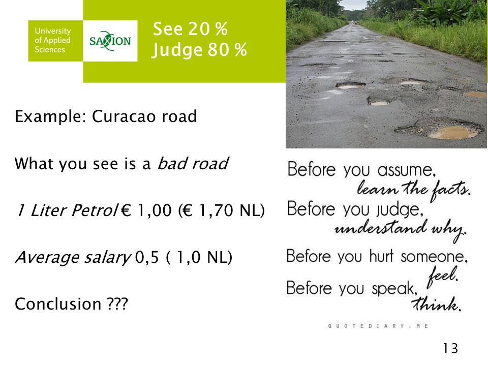 See 20 % Judge 80 % 13 Example: Curacao road What you see is a bad road 1 Liter Petrol € 1,00 (€ 1,70 NL) Average salary 0,5 ( 1,0 NL) Conclusion