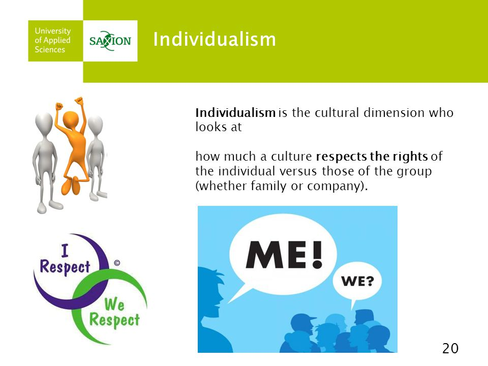 Individualism 20 Individualism is the cultural dimension who looks at how much a culture respects the rights of the individual versus those of the gro