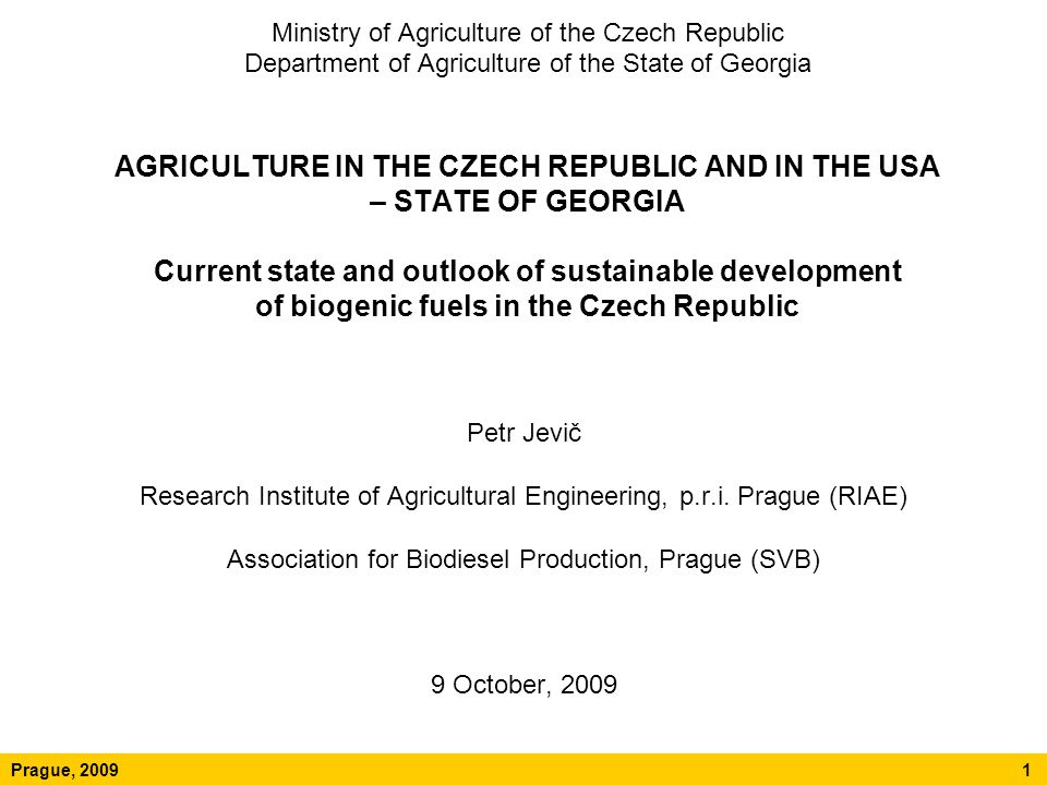 Ministry of Agriculture of the Czech Republic Department of Agriculture of the State of Georgia AGRICULTURE IN THE CZECH REPUBLIC AND IN THE USA – STATE OF GEORGIA Current state and outlook of sustainable development of biogenic fuels in the Czech Republic Petr Jevič Research Institute of Agricultural Engineering, p.r.i.