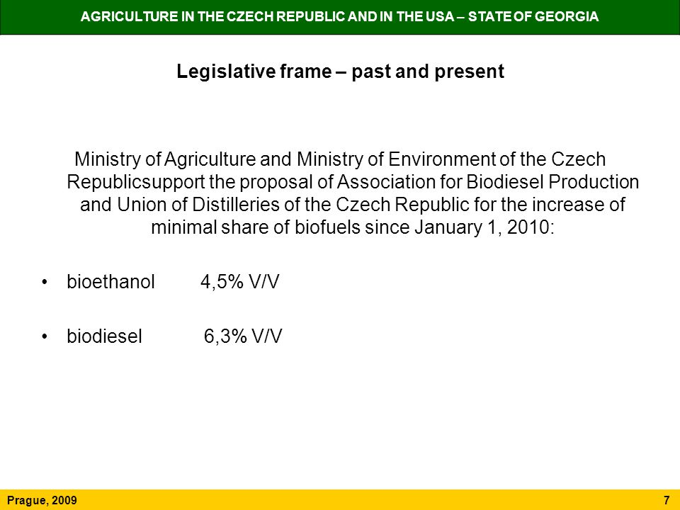 AGRICULTURE IN THE CZECH REPUBLIC AND IN THE USA – STATE OF GEORGIA Prague, 2009 7 Legislative frame – past and present Ministry of Agriculture and Ministry of Environment of the Czech Republicsupport the proposal of Association for Biodiesel Production and Union of Distilleries of the Czech Republic for the increase of minimal share of biofuels since January 1, 2010: bioethanol 4,5% V/V biodiesel 6,3% V/V
