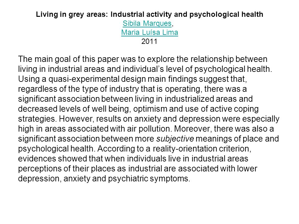 Living in grey areas: Industrial activity and psychological health Sibila Marques, Maria Luísa Lima 2011 Sibila Marques Maria Luísa Lima The main goal of this paper was to explore the relationship between living in industrial areas and individual's level of psychological health.