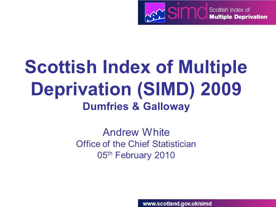 www.scotland.gov.uk/simd Scottish Index of Multiple Deprivation (SIMD) 2009 Dumfries & Galloway Andrew White Office of the Chief Statistician 05 th February 2010