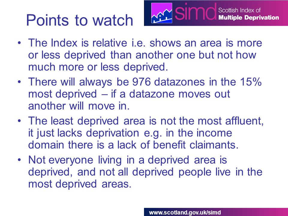 www.scotland.gov.uk/simd Points to watch The Index is relative i.e.