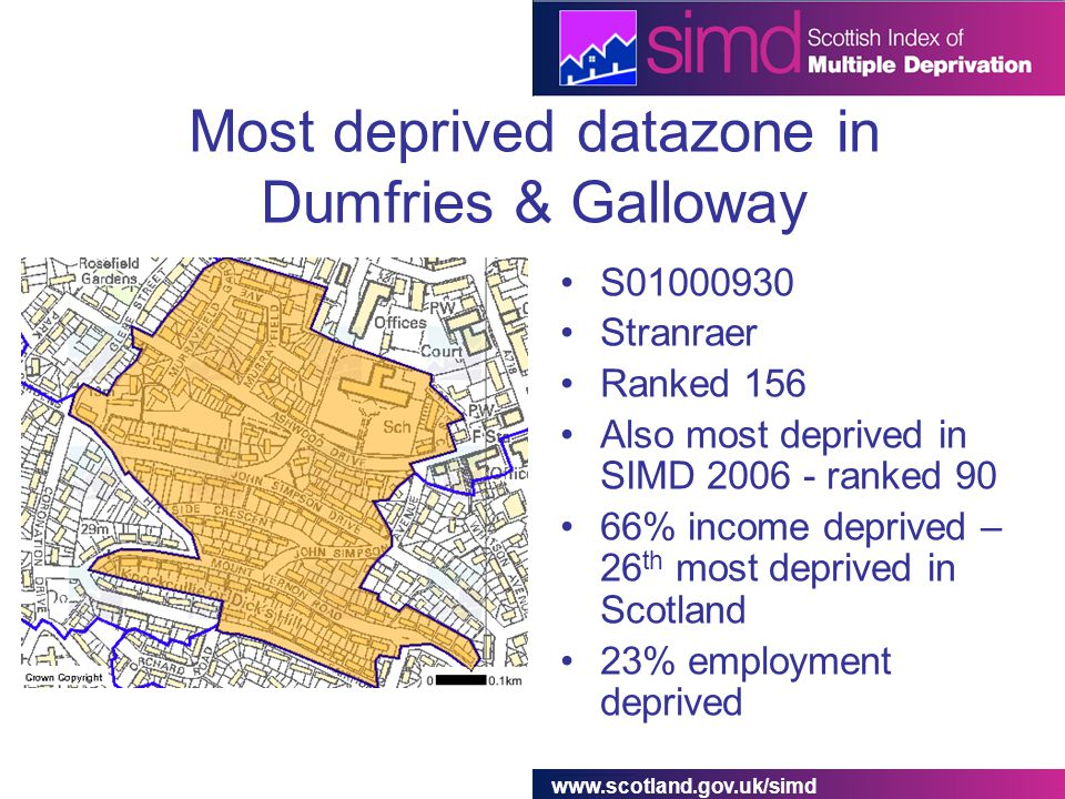 www.scotland.gov.uk/simd Most deprived datazone in Dumfries & Galloway S01000930 Stranraer Ranked 156 Also most deprived in SIMD 2006 - ranked 90 66% income deprived – 26 th most deprived in Scotland 23% employment deprived