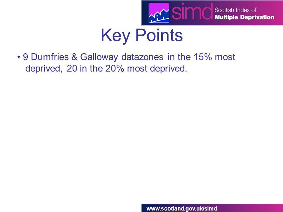 www.scotland.gov.uk/simd Key Points 9 Dumfries & Galloway datazones in the 15% most deprived, 20 in the 20% most deprived.