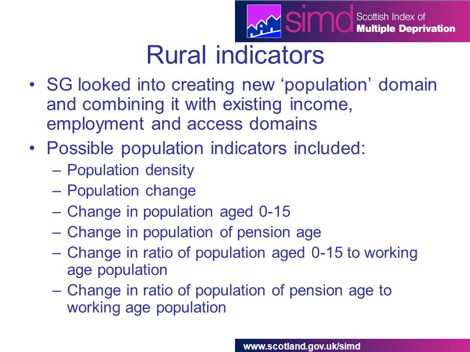 www.scotland.gov.uk/simd Rural indicators SG looked into creating new 'population' domain and combining it with existing income, employment and access domains Possible population indicators included: –Population density –Population change –Change in population aged 0-15 –Change in population of pension age –Change in ratio of population aged 0-15 to working age population –Change in ratio of population of pension age to working age population
