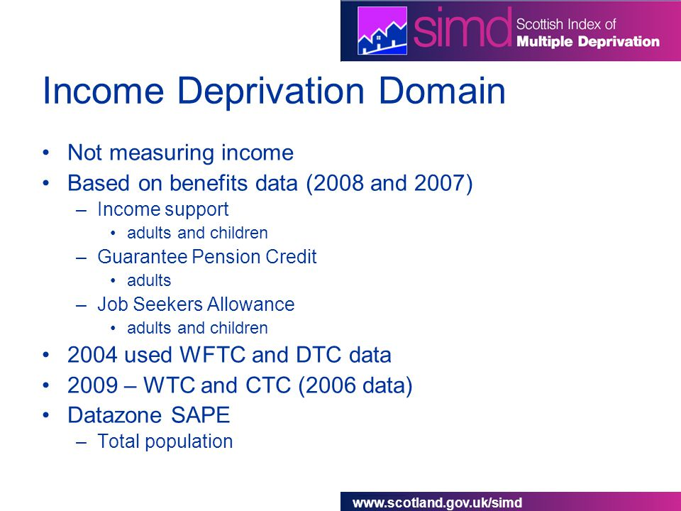 www.scotland.gov.uk/simd Income Deprivation Domain Not measuring income Based on benefits data (2008 and 2007) –Income support adults and children –Guarantee Pension Credit adults –Job Seekers Allowance adults and children 2004 used WFTC and DTC data 2009 – WTC and CTC (2006 data) Datazone SAPE –Total population