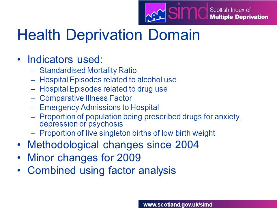 www.scotland.gov.uk/simd Health Deprivation Domain Indicators used: –Standardised Mortality Ratio –Hospital Episodes related to alcohol use –Hospital Episodes related to drug use –Comparative Illness Factor –Emergency Admissions to Hospital –Proportion of population being prescribed drugs for anxiety, depression or psychosis –Proportion of live singleton births of low birth weight Methodological changes since 2004 Minor changes for 2009 Combined using factor analysis
