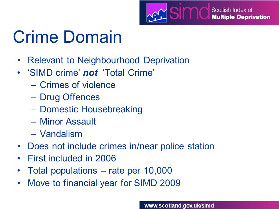 www.scotland.gov.uk/simd Crime Domain Relevant to Neighbourhood Deprivation 'SIMD crime' not 'Total Crime' –Crimes of violence –Drug Offences –Domestic Housebreaking –Minor Assault –Vandalism Does not include crimes in/near police station First included in 2006 Total populations – rate per 10,000 Move to financial year for SIMD 2009