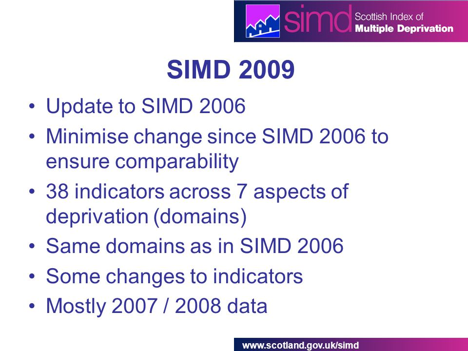 www.scotland.gov.uk/simd SIMD 2009 Update to SIMD 2006 Minimise change since SIMD 2006 to ensure comparability 38 indicators across 7 aspects of deprivation (domains) Same domains as in SIMD 2006 Some changes to indicators Mostly 2007 / 2008 data