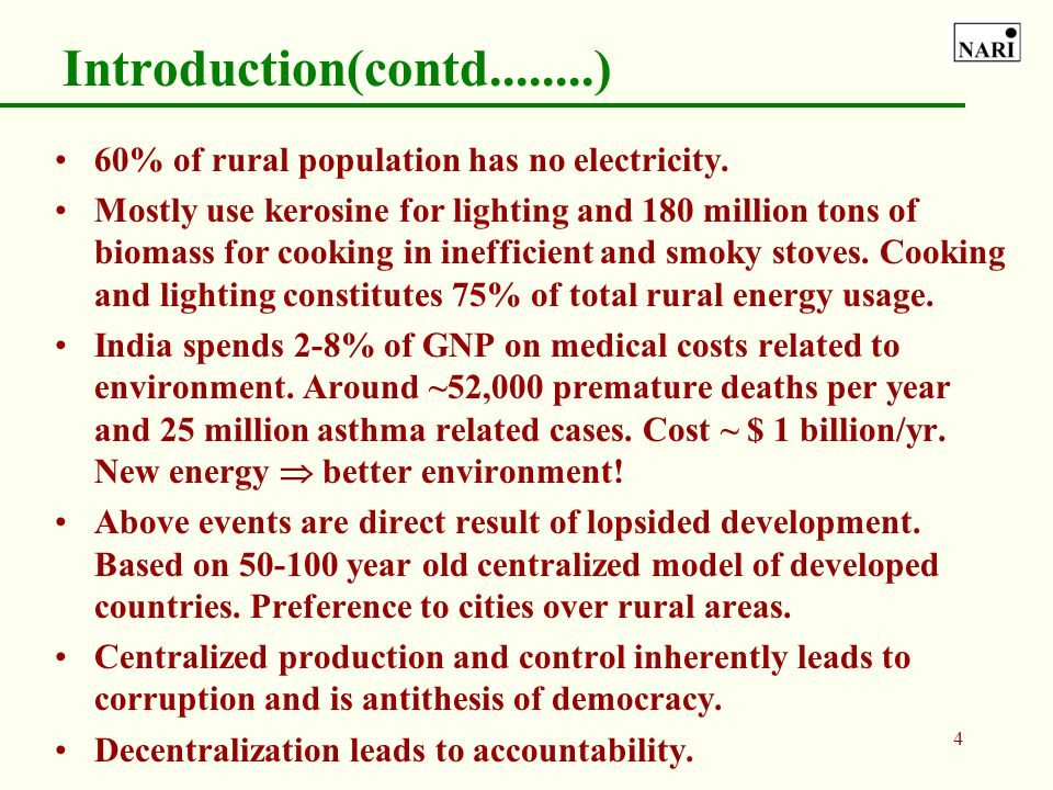 3 Introduction Energy situation in India is alarming. Average per capita consumption in India is 6% that in US. ~ 65% of India lives in rural areas an