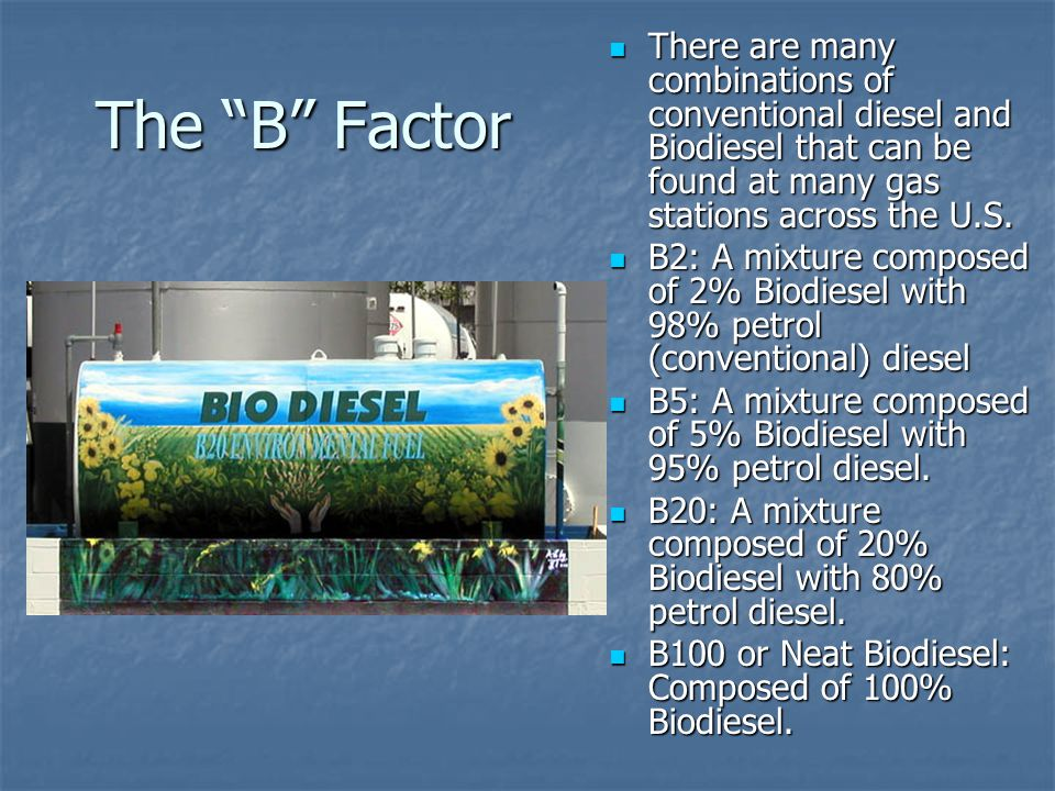 """The """"B"""" Factor There are many combinations of conventional diesel and Biodiesel that can be found at many gas stations across the U.S. There are many"""