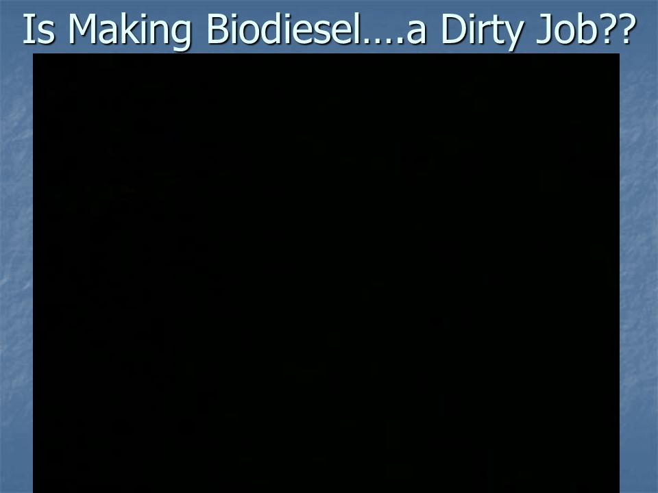 Is Making Biodiesel….a Dirty Job??