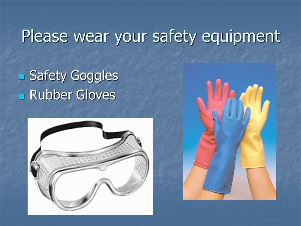 Please wear your safety equipment Safety Goggles Safety Goggles Rubber Gloves Rubber Gloves