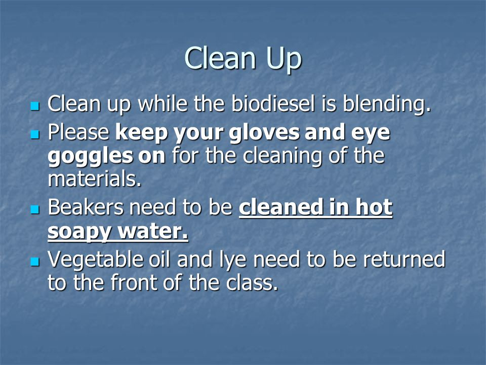Clean Up Clean up while the biodiesel is blending. Clean up while the biodiesel is blending. Please keep your gloves and eye goggles on for the cleani