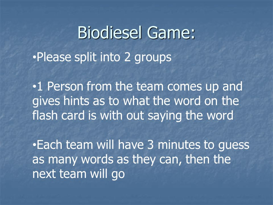 Biodiesel Game: Please split into 2 groups 1 Person from the team comes up and gives hints as to what the word on the flash card is with out saying the word Each team will have 3 minutes to guess as many words as they can, then the next team will go