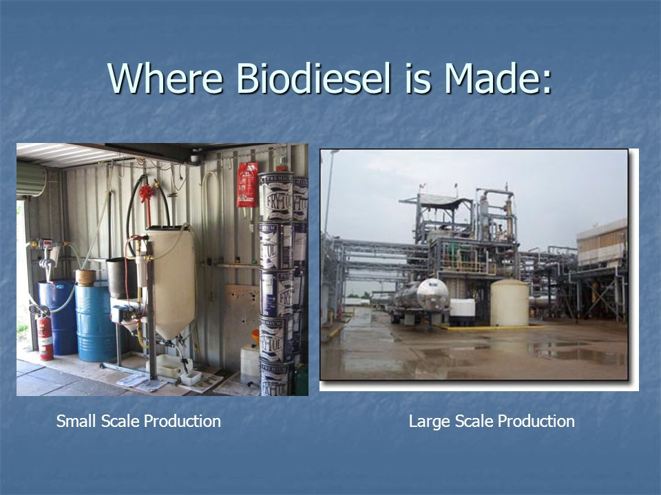 Where Biodiesel is Made: Small Scale ProductionLarge Scale Production