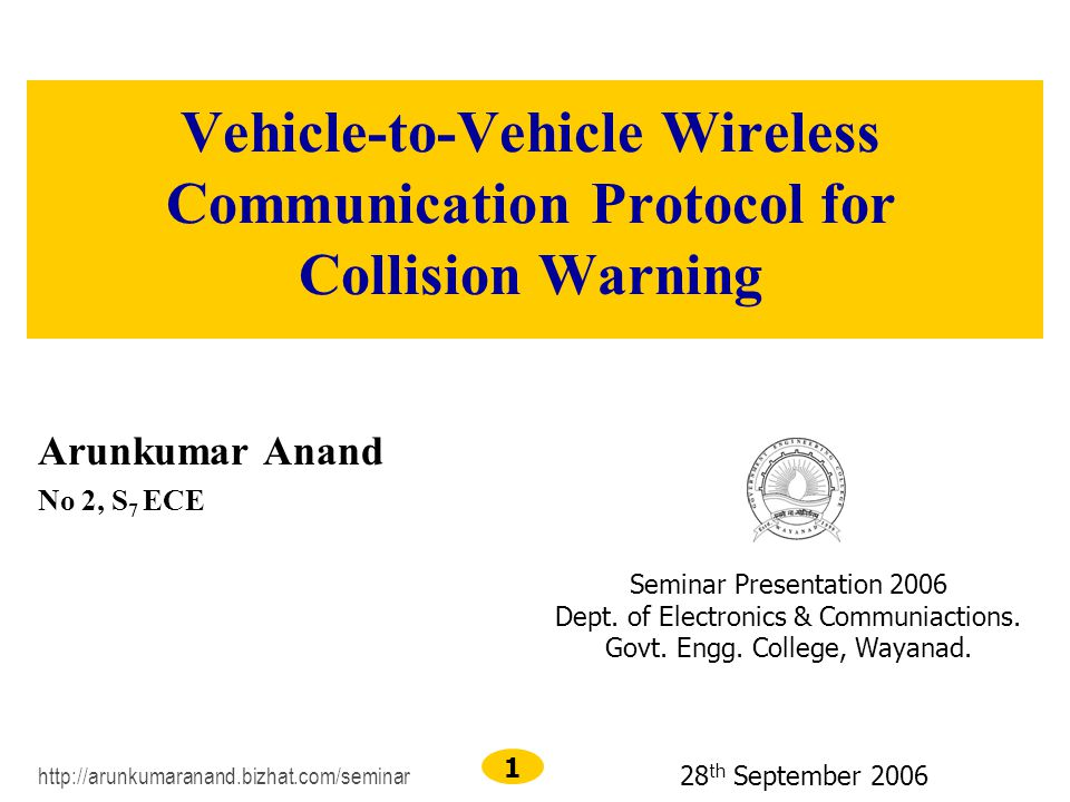 1 Vehicle-to-Vehicle Wireless Communication Protocol for Collision Warning Arunkumar Anand No 2, S 7 ECE http://arunkumaranand.bizhat.com/seminar Seminar Presentation 2006 Dept.