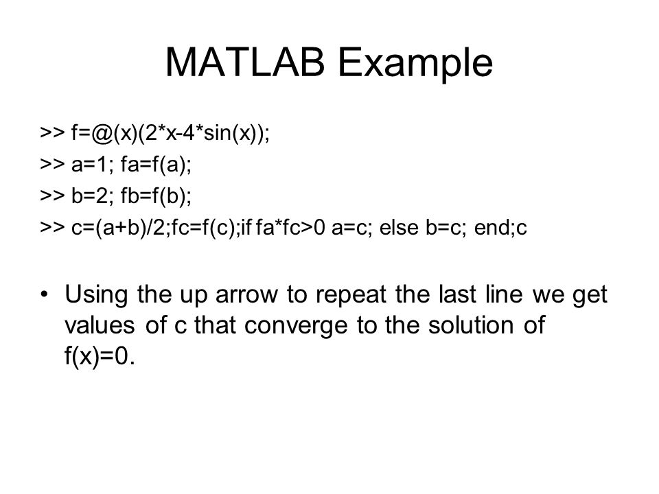 MATLAB Example >> f=@(x)(2*x-4*sin(x)); >> a=1; fa=f(a); >> b=2; fb=f(b); >> c=(a+b)/2;fc=f(c);if fa*fc>0 a=c; else b=c; end;c Using the up arrow to r