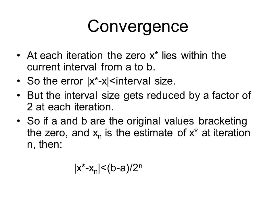 Convergence At each iteration the zero x* lies within the current interval from a to b. So the error |x*-x|<interval size. But the interval size gets