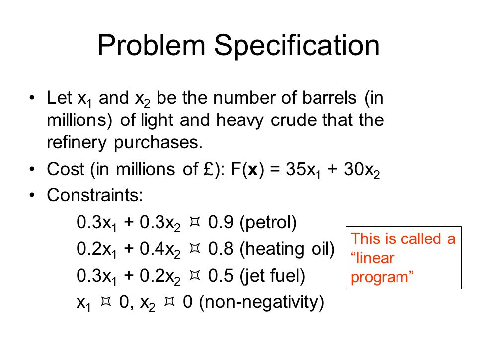 Problem Specification Let x 1 and x 2 be the number of barrels (in millions) of light and heavy crude that the refinery purchases. Cost (in millions o