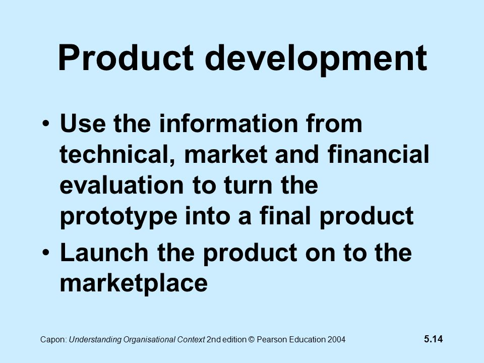 5.14 Capon: Understanding Organisational Context 2nd edition © Pearson Education 2004 Product development Use the information from technical, market and financial evaluation to turn the prototype into a final product Launch the product on to the marketplace