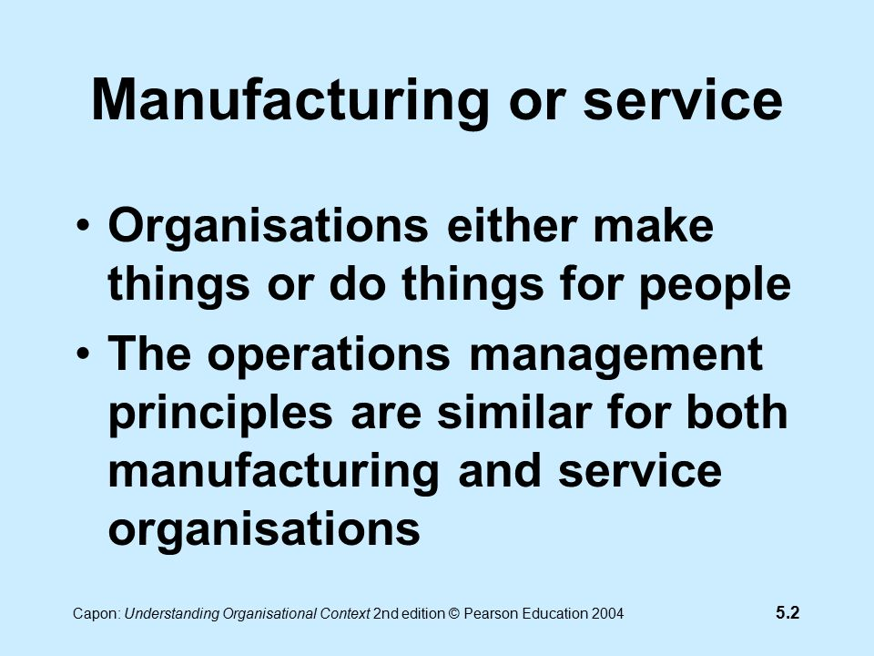 5.2 Capon: Understanding Organisational Context 2nd edition © Pearson Education 2004 Manufacturing or service Organisations either make things or do things for people The operations management principles are similar for both manufacturing and service organisations