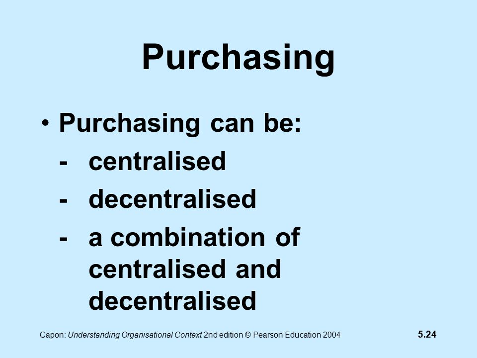 5.24 Capon: Understanding Organisational Context 2nd edition © Pearson Education 2004 Purchasing Purchasing can be: -centralised -decentralised -a combination of centralised and decentralised