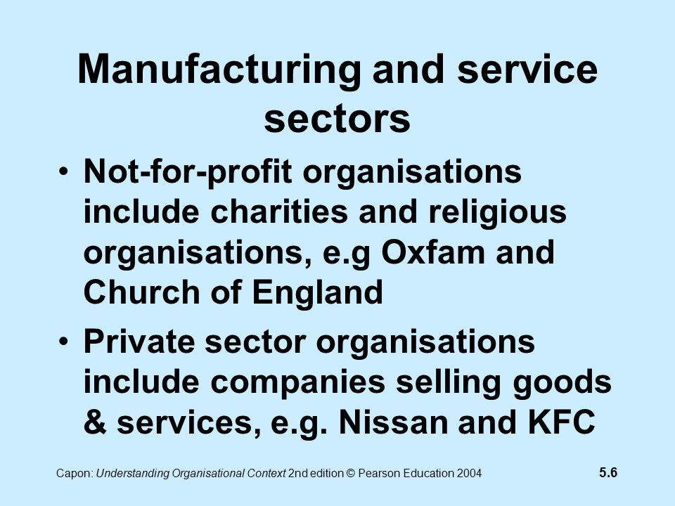5.7 Capon: Understanding Organisational Context 2nd edition © Pearson Education 2004 Manufacturing and service sectors Public sector organisations include organisations which supply services, e.g.