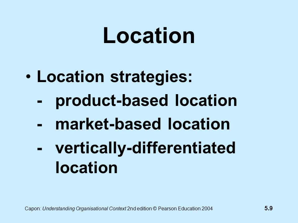 5.9 Capon: Understanding Organisational Context 2nd edition © Pearson Education 2004 Location Location strategies: -product-based location -market-based location -vertically-differentiated location