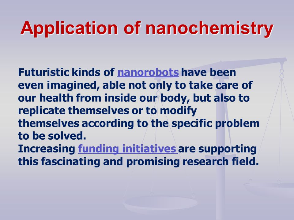 Application of nanochemistry Futuristic kinds of nanorobots have been even imagined, able not only to take care of our health from inside our body, but also to replicate themselves or to modify themselves according to the specific problem to be solved.nanorobots Increasing funding initiatives are supporting this fascinating and promising research field.funding initiatives