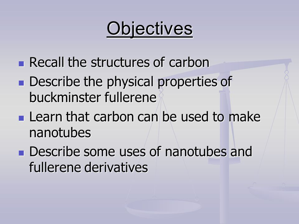 Objectives Recall the structures of carbon Recall the structures of carbon Describe the physical properties of buckminster fullerene Describe the physical properties of buckminster fullerene Learn that carbon can be used to make nanotubes Learn that carbon can be used to make nanotubes Describe some uses of nanotubes and fullerene derivatives Describe some uses of nanotubes and fullerene derivatives