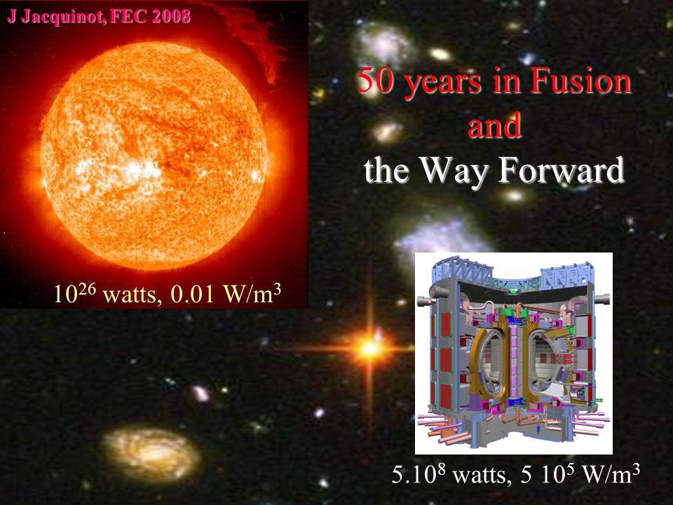J Jacquinot, Geneva FEC 2008 1 JJ OCS Cannes 17 March 081 50 years in Fusion and the Way Forward 10 26 watts, 0.01 W/m 3 5.10 8 watts, 5 10 5 W/m 3 J Jacquinot, FEC 2008