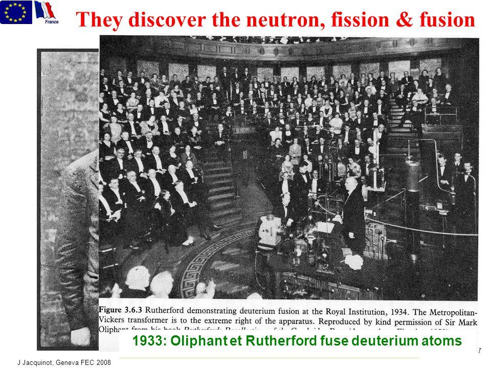 J Jacquinot, Geneva FEC 2008 7 They discover the neutron, fission & fusion Walton Rutherford Cockcroft 1933: Oliphant et Rutherford fuse deuterium atoms