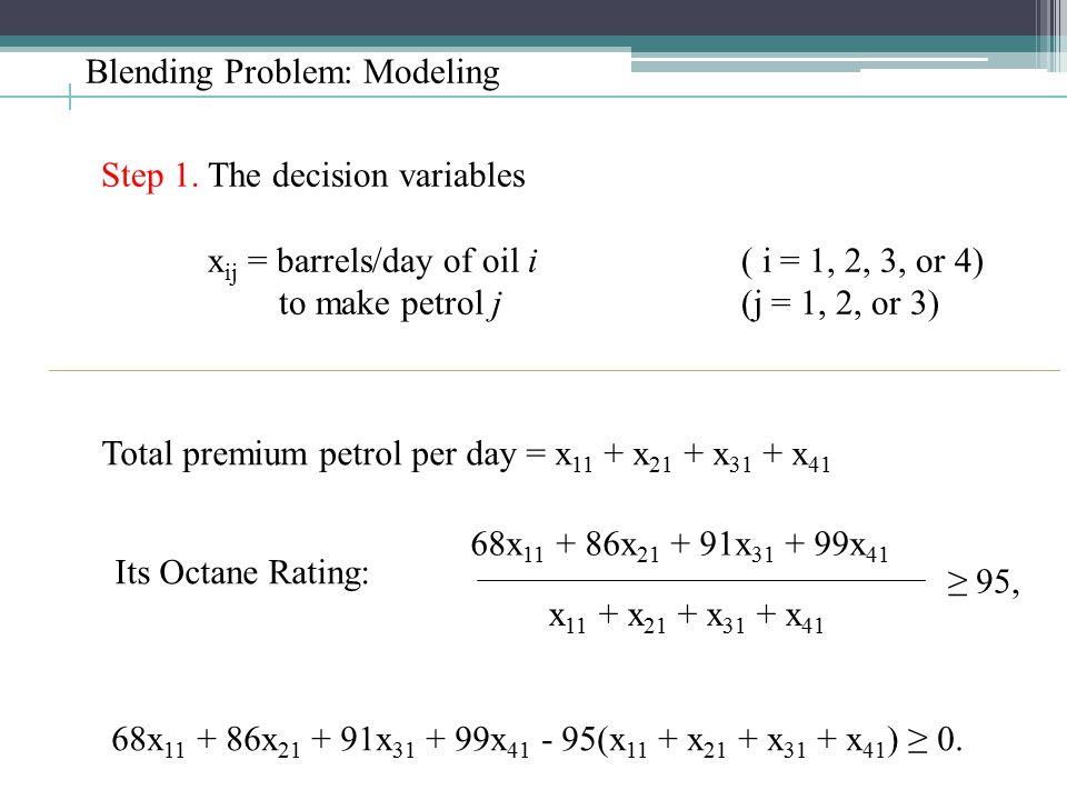 Blending Problem: Modeling Step 1. The decision variables x ij = barrels/day of oil i( i = 1, 2, 3, or 4) to make petrol j (j = 1, 2, or 3) Total prem