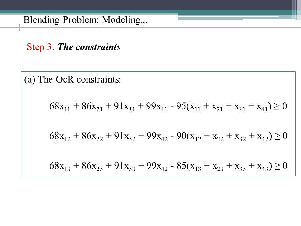 Blending Problem: Modeling... Step 3. The constraints (a) The OcR constraints: 68x 11 + 86x 21 + 91x 31 + 99x 41 - 95(x 11 + x 21 + x 31 + x 41 ) ≥ 0
