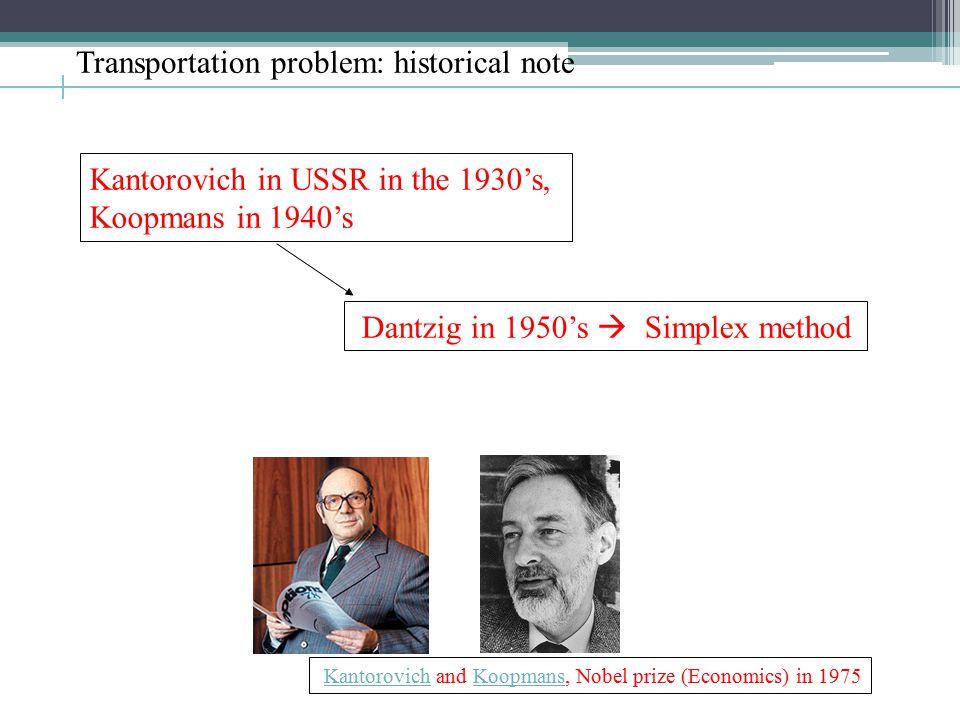 Transportation problem: historical note Kantorovich in USSR in the 1930's, Koopmans in 1940's Dantzig in 1950's  Simplex method Kantorovich and Koopmans, Nobel prize (Economics) in 1975KantorovichKoopmans