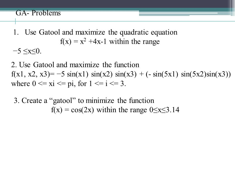 1.Use Gatool and maximize the quadratic equation f(x) = x 2 +4x-1 within the range −5 ≤x≤0.