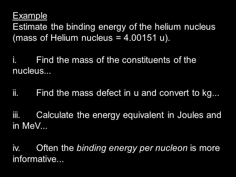 Example Estimate the binding energy of the helium nucleus (mass of Helium nucleus = 4.00151 u).