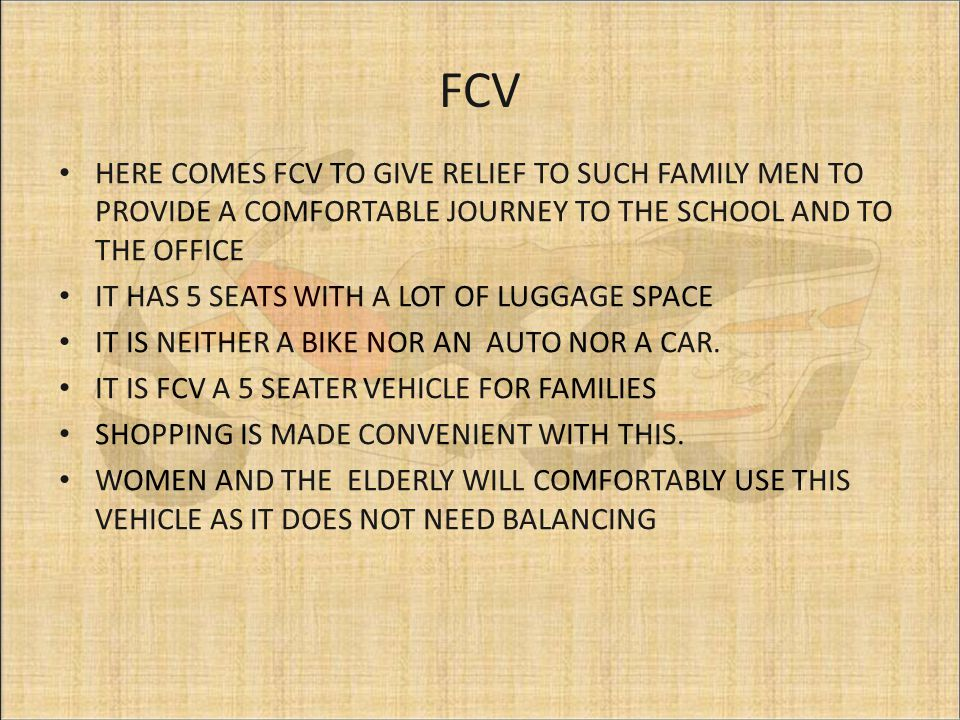 FCV HERE COMES FCV TO GIVE RELIEF TO SUCH FAMILY MEN TO PROVIDE A COMFORTABLE JOURNEY TO THE SCHOOL AND TO THE OFFICE IT HAS 5 SEATS WITH A LOT OF LUGGAGE SPACE IT IS NEITHER A BIKE NOR AN AUTO NOR A CAR.