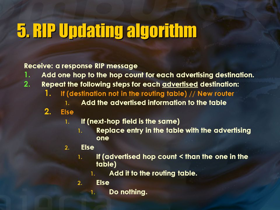 5. RIP Updating algorithm Receive: a response RIP message 1. Add one hop to the hop count for each advertising destination. 2. Repeat the following st