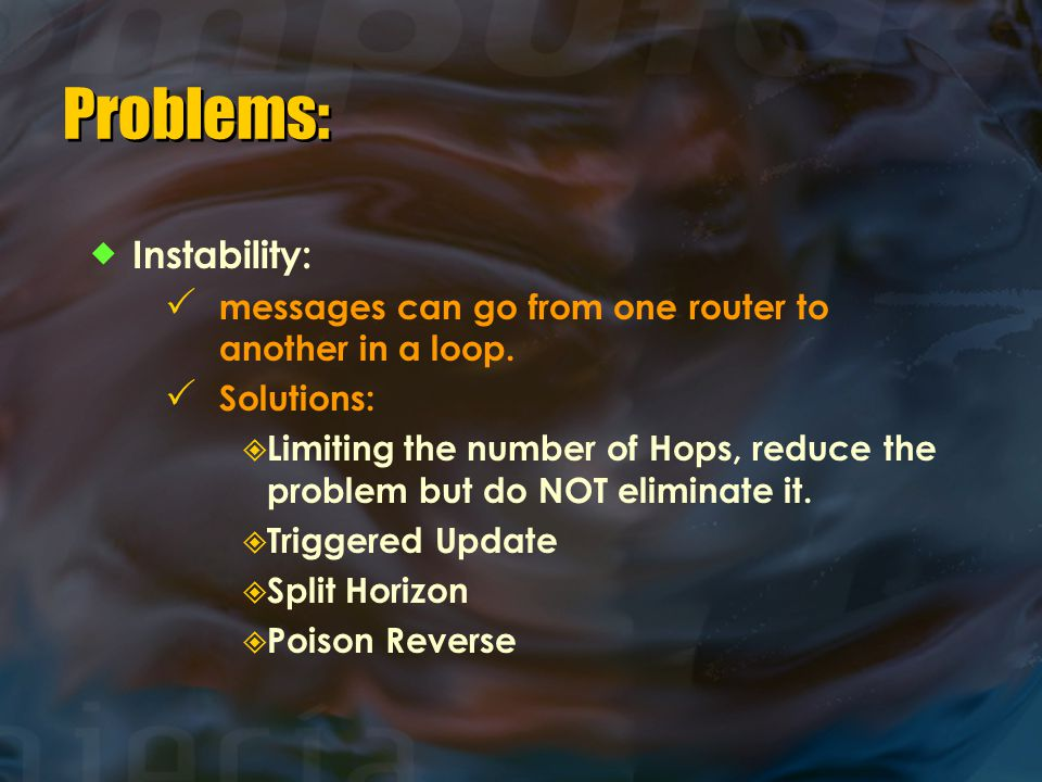 Problems:  Instability:  messages can go from one router to another in a loop.  Solutions:  Limiting the number of Hops, reduce the problem but do